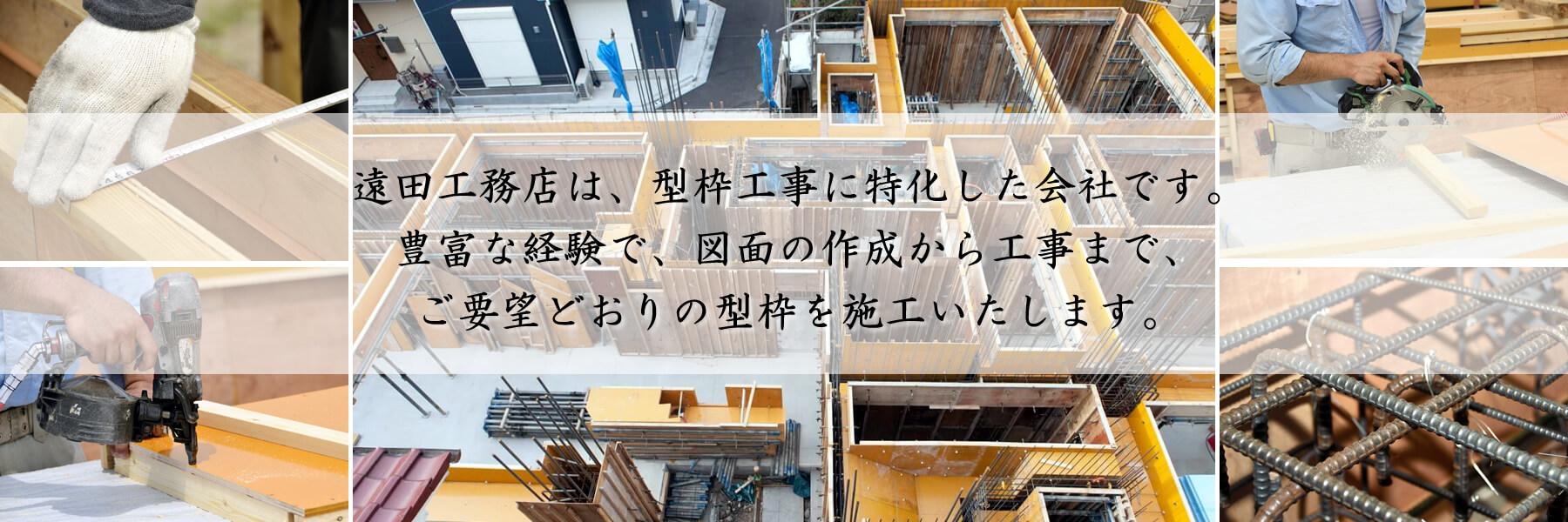 遠田工務店は、型枠工事に特化した会社です。豊富な経験で、図面の作成から工事まで、ご要望どおりの型枠を施工いたします。